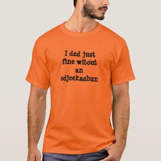 I ded just fine witoutan edjeekashun T-Shirt