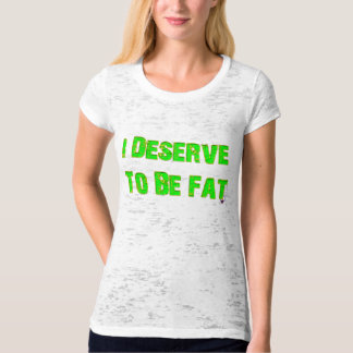 I Deserve To Be Fat T-shirt