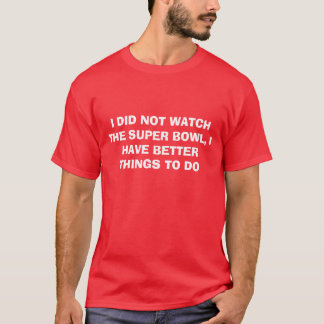 I DID NOT WATCH THE SUPER BOWL, I HAVE BETTER T... T-Shirt