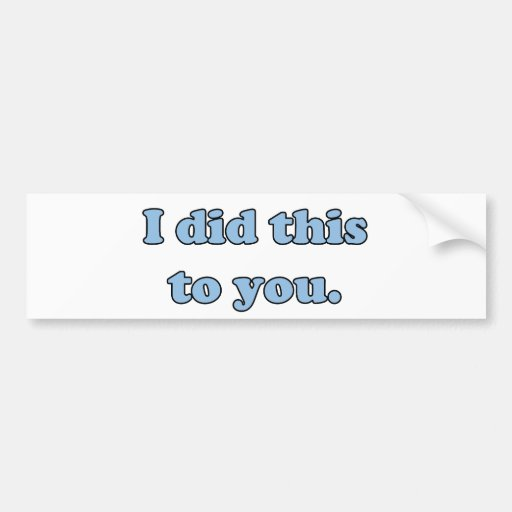 I did this to you. car bumper sticker