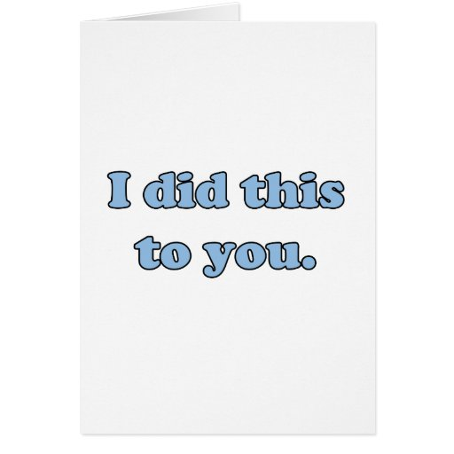 I did this to you. greeting card