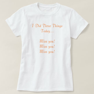 I Did Three Things Today...Miss you! Miss you! ... Tshirt