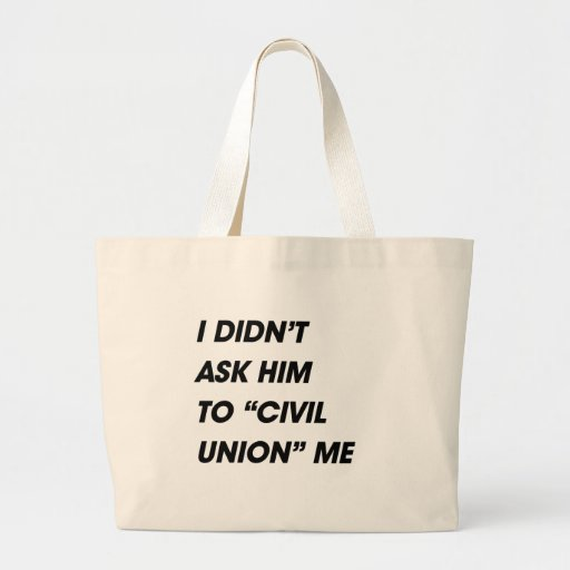 I DIDN'T ASK HIM TO CIVIL UNION ME BAGS