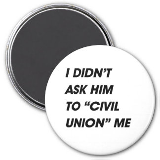 I DIDN'T ASK HIM TO CIVIL UNION ME REFRIGERATOR MAGNETS