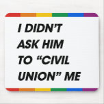 I DIDN'T ASK HIM TO CIVIL UNION ME MOUSE PAD
