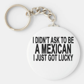 I didn't ask to be a mexican i just got lucky T-Sh Basic Round Button Keychain