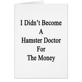 I Didn't Become A Hamster Doctor For The Money Card