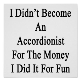 I Didn't Become An Accordionist For The Money I Di Poster