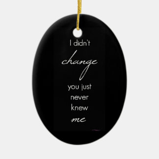 I DIDN'T CHANGE YOU JUST NEVER KNEW ME QUOTES BREA CERAMIC ORNAMENT