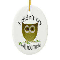 I didn't cry, well, not much! cute Owl art Ceramic Ornament