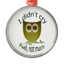 I didn't cry, well not much! Funny Owl art Metal Ornament