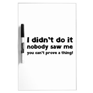 I didn't do it. dry erase whiteboards