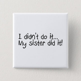 I Didn't Do It My Sister Did It Button