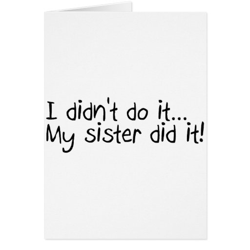 I Didn't Do It My Sister Did It Greeting Card