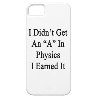 I Didn't Get An A In Physics I Earned It iPhone 5 Covers