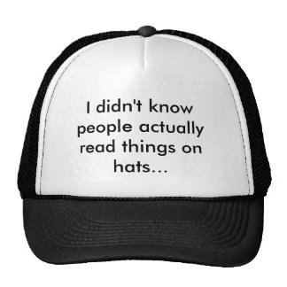 I didn't know people actually read things on ha... trucker hat