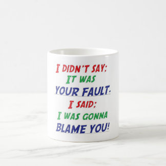 I didn't say it was your fault coffee mug
