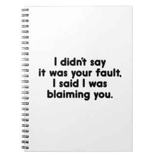 I Didn't Say It Was Your Fault. I Said I Was Blaim Spiral Notebook