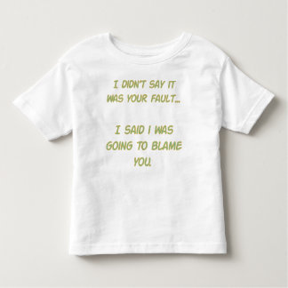 I didn't say it was your fault toddler t-shirt