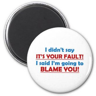 I didn't say it's you fault! fridge magnet