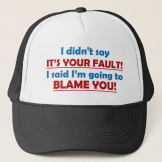 I didn't say it's you fault! trucker hat