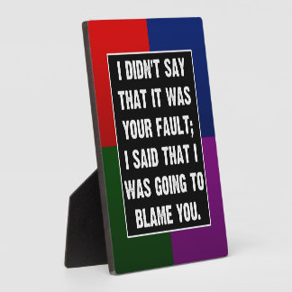 I didn't say that it was your fault plaque