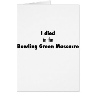 I Died in the Bowling Green Massacre Card