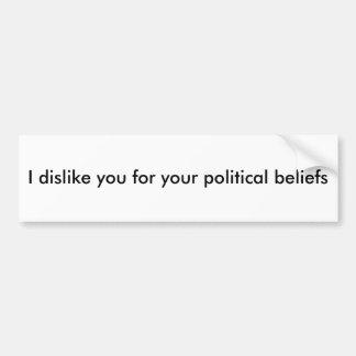 I dislike you for your political beliefs car bumper sticker