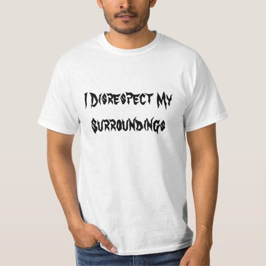 I Disrespect My Surroundings T-Shirt