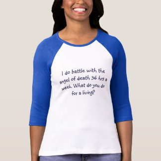 I do battle with the angel of death 36 hrs a we... T-Shirt