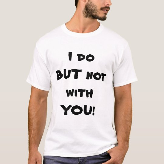 I DO BUT NOT WITH YOU T-Shirt