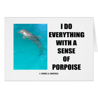 I Do Everything With A Sense Of Porpoise (Purpose) Greeting Card