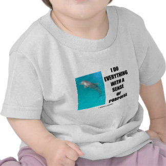 I Do Everything With A Sense Of Porpoise (Purpose) Tee Shirts