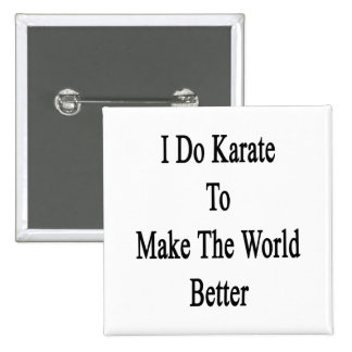 I Do Karate To Make The World Better Buttons