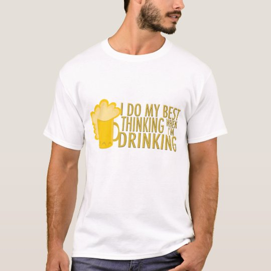 I Do My Best Thinking When I'm Drinking T-Shirt