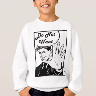 I Do Not Want Sweatshirt