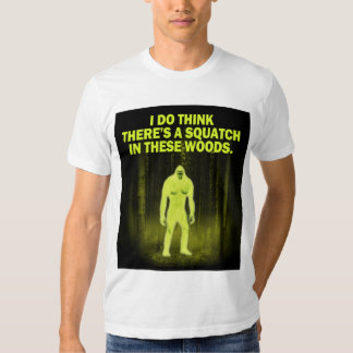 I do think there's a squatch in these woods. t-shirt