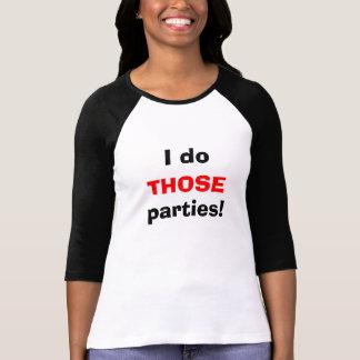 I do THOSE parties! T-Shirt