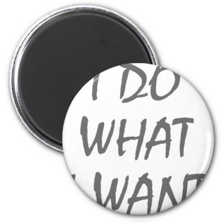 I Do What I Want 2 Inch Round Magnet
