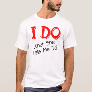 I DO WHAT SHE TELLS ME TO! FUNNY GROOM T-SHIRT