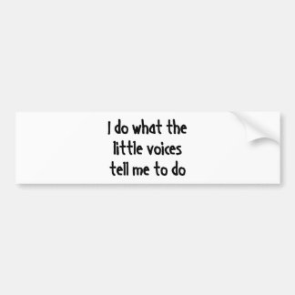 I Do What The Little Voices Tell Me To Do Bumper Sticker
