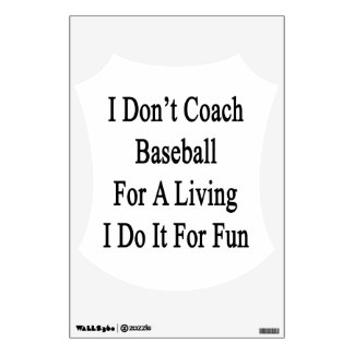 I Don t Coach Baseball For A Living I Do It For Fu Wall Graphics