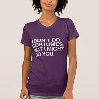 I DON T DO COSTUMES BUT I MIGHT DO YOU SHIRT