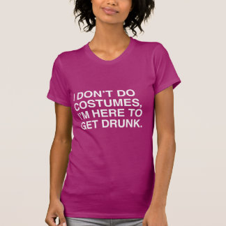 I DON T DO COSTUMES I M HERE TO GET DRUNK TSHIRTS