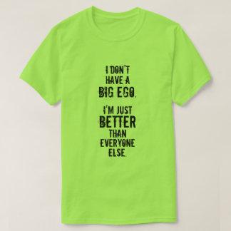 I DON'T HAVE A BIG EGO. I'M JUST BETTER ... T-Shirt
