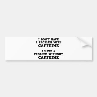 I Don't Have A Problem With Caffeine Bumper Sticker