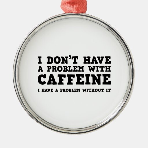 I Don't Have A Problem With Caffeine Round Metal Christmas Ornament
