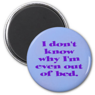 I don t know why I m even out of bed Fridge Magnets