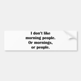 I Don't Like Morning People. Or Mornings, Or Peopl Car Bumper Sticker
