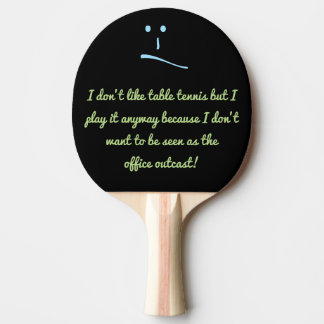 I don't like table tennis but I play it anyway ... Ping-Pong Paddle